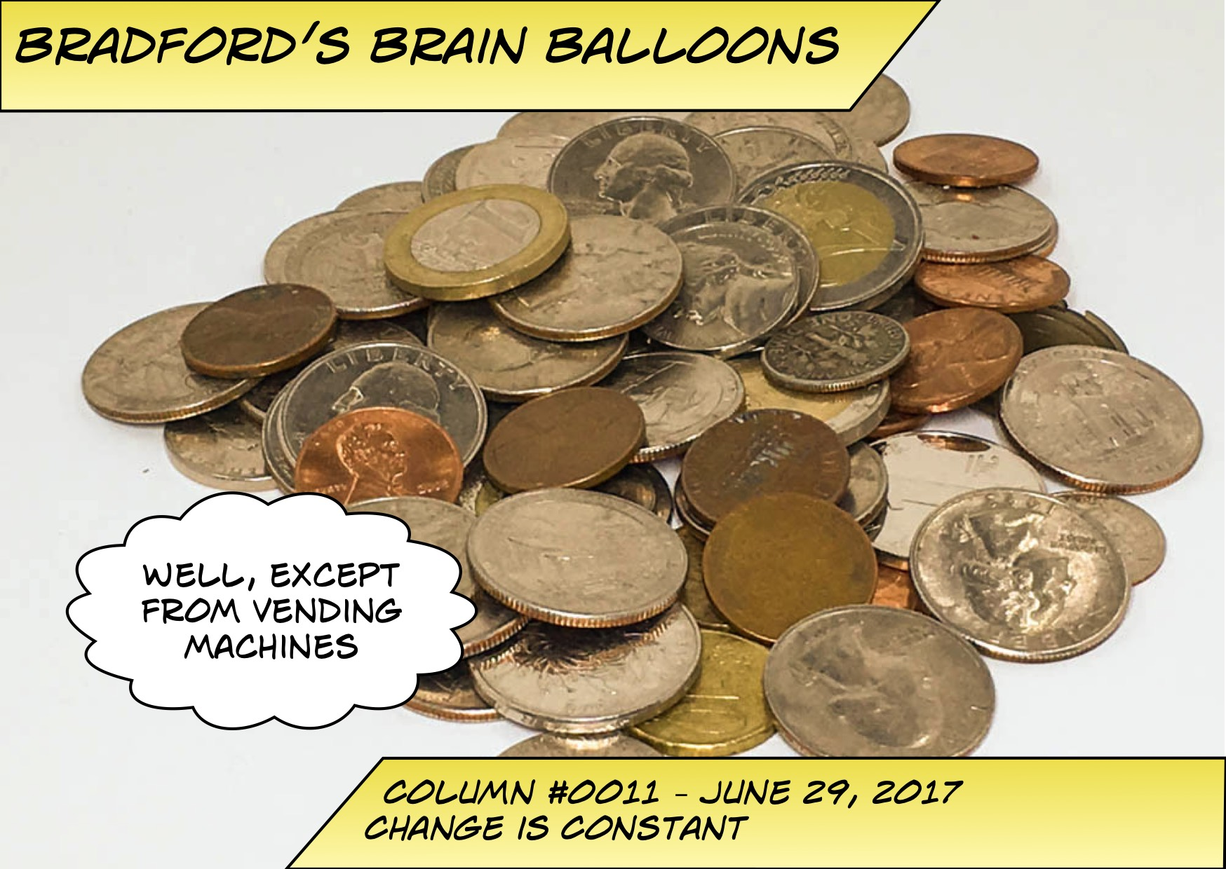 "Picture of a stack of coins for Bradford's Brain Balloon #0011 - Change is constant. A thought bubble says ""Well, except from vending machines."""